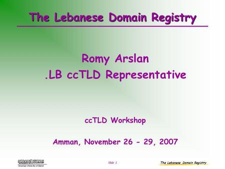 The Lebanese Domain Registry Slide 1 The Lebanese Domain Registry Romy Arslan.LB ccTLD Representative ccTLD Workshop Amman, November 26 - 29, 2007.