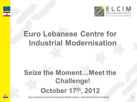 Euro Lebanese Centre for Industrial Modernisation Seize the Moment…Meet the Challenge! October 17 th, 2012 1 Euro-Lebanese Centre for Industrial Modernisation.