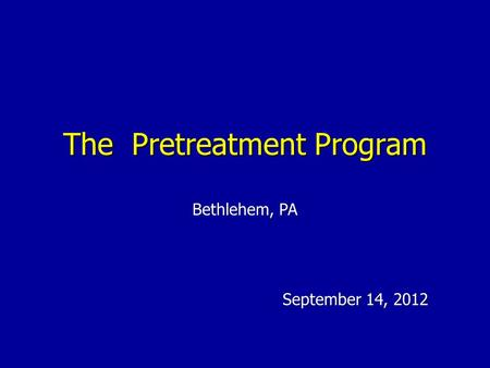 The Pretreatment Program September 14, 2012 Bethlehem, PA.