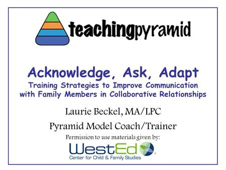 Acknowledge, Ask, Adapt Training Strategies to Improve Communication with Family Members in Collaborative Relationships Laurie Beckel, MA/LPC Pyramid Model.