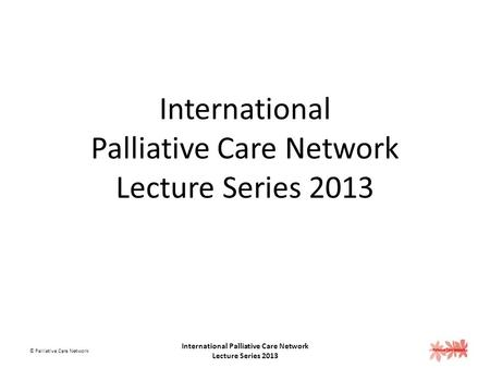 International Palliative Care Network Lecture Series 2013 © Palliative Care Network International Palliative Care Network Lecture Series 2013.