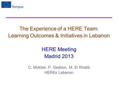 The Experience of a HERE Team: Learning Outcomes & Initiatives in Lebanon HERE Meeting Madrid 2013 C. Mokbel, P. Gedeon, M. El Khatib HEREs Lebanon.