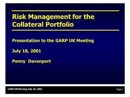 GARP UK Meeting July 18, 2001 Page 1 Risk Management for the Collateral Portfolio Presentation to the GARP UK Meeting July 18, 2001 Penny Davenport.