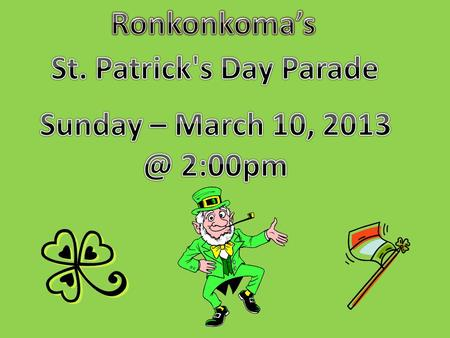 My name is Deanna and I came up with the idea of walking in the St. Patrick's Day Parade that was right here in my town, RONKONKOMA. My idea of walking.