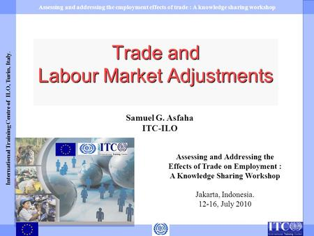 Assessing and addressing the employment effects of trade : A knowledge sharing workshop International Training Centre of ILO, Turin, Italy. Samuel G. Asfaha.