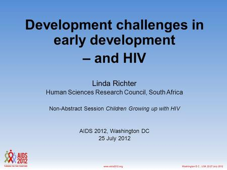 Washington D.C., USA, 22-27 July 2012www.aids2012.org Development challenges in early development – and HIV Linda Richter Human Sciences Research Council,