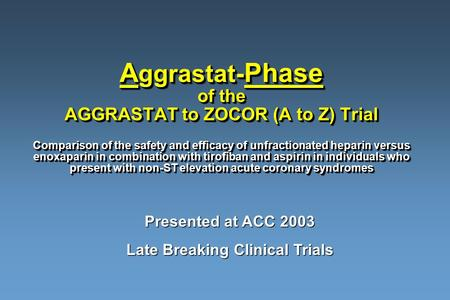 A ggrastat- Phase of the AGGRASTAT to ZOCOR (A to Z) Trial Comparison of the safety and efficacy of unfractionated heparin versus enoxaparin in combination.