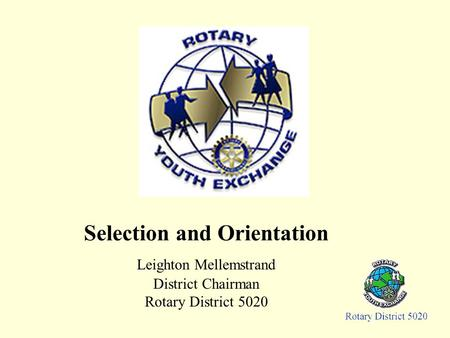 Selection and Orientation Leighton Mellemstrand District Chairman Rotary District 5020.