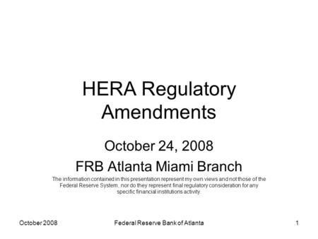 HERA Regulatory Amendments October 24, 2008 FRB Atlanta Miami Branch The information contained in this presentation represent my own views and not those.