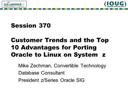 Session 370 Customer Trends and the Top 10 Advantages for Porting Oracle to Linux on System z Mike Zechman, Convertible Technology Database Consultant.