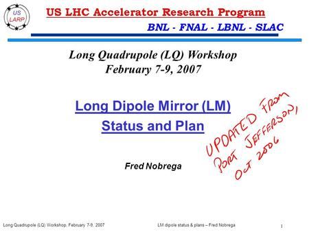 LM dipole status & plans – Fred Nobrega 1 Long Quadrupole (LQ) Workshop, February 7-9, 2007 BNL - FNAL - LBNL - SLAC Long Dipole Mirror (LM) Status and.
