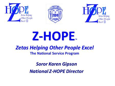 Z-HOPE  Zetas Helping Other People Excel Z-HOPE  Zetas Helping Other People Excel The National Service Program Soror Karen Gipson National Z-HOPE Director.