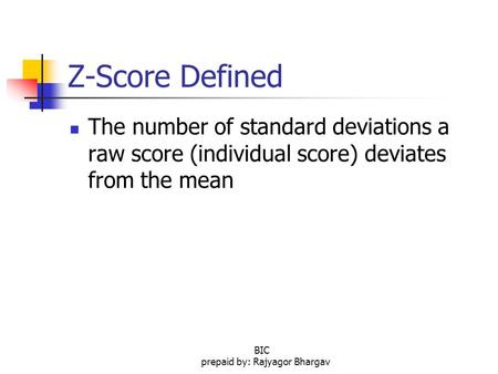 Z-Score Defined The number of standard deviations a raw score (individual score) deviates from the mean BIC prepaid by: Rajyagor Bhargav.