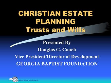 Georgia Baptist Foundation, Inc. CHRISTIAN ESTATE PLANNING Trusts and Wills Presented By Douglas G. Couch Vice President/Director of Development GEORGIA.