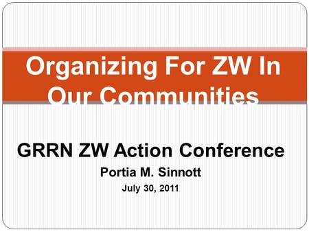 Organizing For ZW In Our Communities GRRN ZW Action Conference Portia M. Sinnott July 30, 2011.