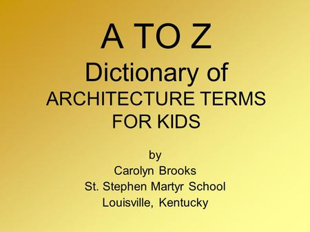 A TO Z Dictionary of ARCHITECTURE TERMS FOR KIDS by Carolyn Brooks St. Stephen Martyr School Louisville, Kentucky.
