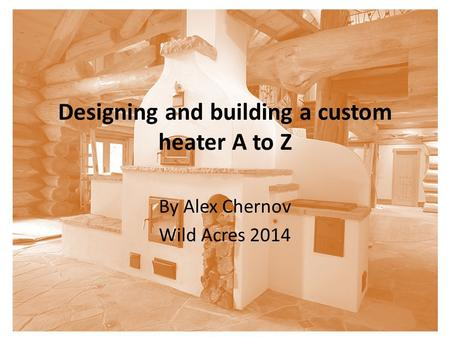 Designing and building a custom heater A to Z By Alex Chernov Wild Acres 2014.