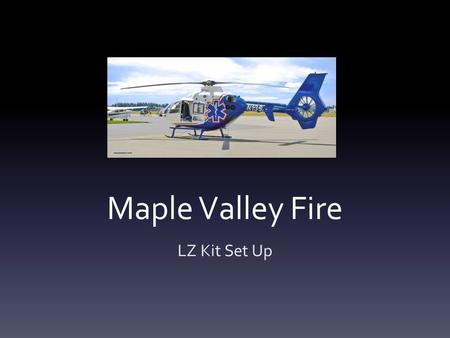 Maple Valley Fire LZ Kit Set Up. Ojectives This presentation is intended to provide a guide on how to use, set up, and restore the new LZ kits.