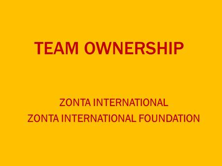 TEAM OWNERSHIP ZONTA INTERNATIONAL ZONTA INTERNATIONAL FOUNDATION.