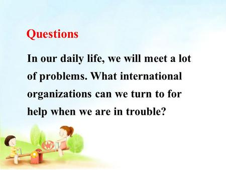 In our daily life, we will meet a lot of problems. What international organizations can we turn to for help when we are in trouble? Questions.