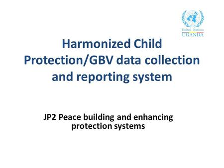 Harmonized Child Protection/GBV data collection and reporting system JP2 Peace building and enhancing protection systems.