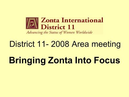 District 11- 2008 Area meeting Bringing Zonta Into Focus.