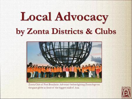 By Zonta Districts & Clubs Local Advocacy Zonta Club of Fort Bonifacio: Advocacy before lighting Zonta logo on the giant globe in front of the biggest.