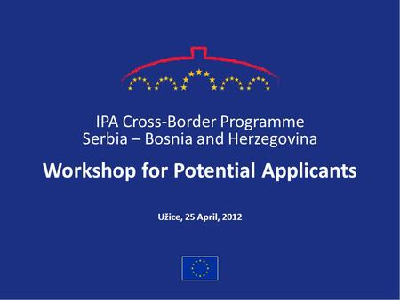 IPA Cross-Border Programme Serbia – Bosnia and Herzegovina Workshop for Potential Applicants Užice, 25 April, 2012.