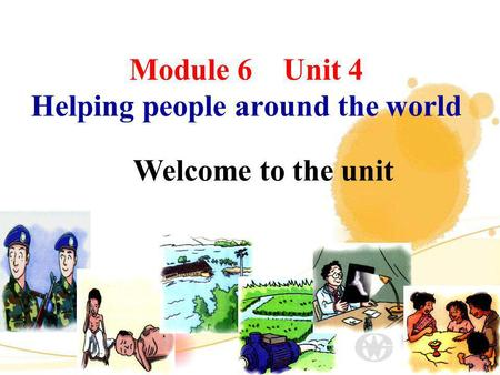 Module 6 Unit 4 Helping people around the world Welcome to the unit.