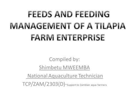 Compiled by: Shimbetu MWEEMBA National Aquaculture Technician TCP/ZAM/2303(D)- Support to Zambian aqua farmers.