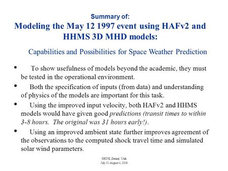 SHINE, Zermat, Utah July 31-August 4, 2006 Summary of: Modeling the May 12 1997 event using HAFv2 and HHMS 3D MHD models: To show usefulness of models.