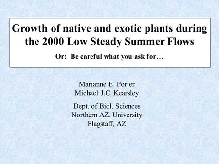 Growth of native and exotic plants during the 2000 Low Steady Summer Flows Or: Be careful what you ask for… Marianne E. Porter Michael J.C. Kearsley Dept.