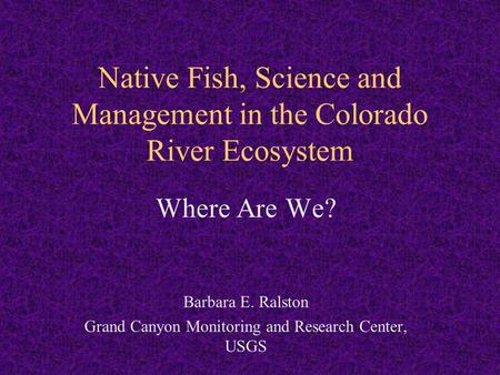 Native Fish, Science and Management in the Colorado River Ecosystem Where Are We? Barbara E. Ralston Grand Canyon Monitoring and Research Center, USGS.