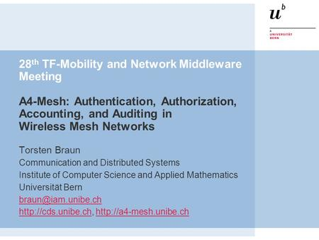 28 th TF-Mobility and Network Middleware Meeting A4-Mesh: Authentication, Authorization, Accounting, and Auditing in Wireless Mesh Networks Torsten Braun.