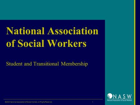 ©2003 National Association of Social Workers. All Rights Reserved. 1 National Association of Social Workers Student and Transitional Membership.