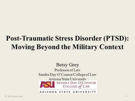 Post-Traumatic Stress Disorder (PTSD): Moving Beyond the Military Context Betsy Grey Professor of Law Sandra Day O'Connor College of Law Arizona State.
