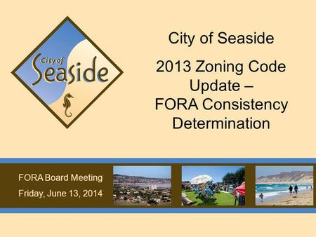 FORA Board Meeting Friday, June 13, 2014 City of Seaside 2013 Zoning Code Update – FORA Consistency Determination.