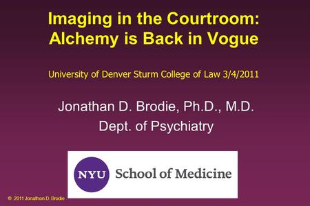 Imaging in the Courtroom: Alchemy is Back in Vogue University of Denver Sturm College of Law 3/4/2011 Jonathan D. Brodie, Ph.D., M.D. Dept. of Psychiatry.