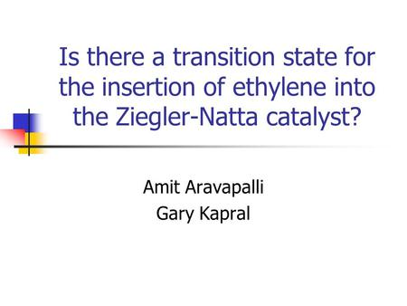 Is there a transition state for the insertion of ethylene into the Ziegler-Natta catalyst? Amit Aravapalli Gary Kapral.