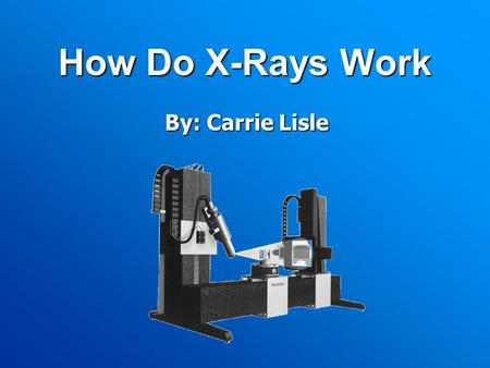 How Do X-Rays Work By: Carrie Lisle. Discovery of the X-ray Original inventor- A. W. Goodspeed on February 22, 1890 Had no information or proof, didn't.