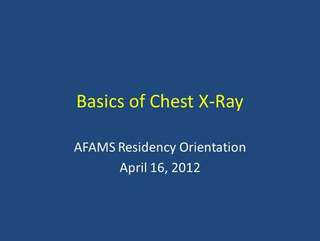 Basics of Chest X-Ray AFAMS Residency Orientation April 16, 2012.