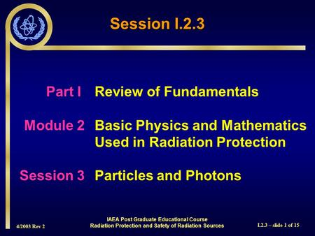 4/2003 Rev 2 I.2.3 – slide 1 of 15 Session I.2.3 Part I Review of Fundamentals Module 2Basic Physics and Mathematics Used in Radiation Protection Session.