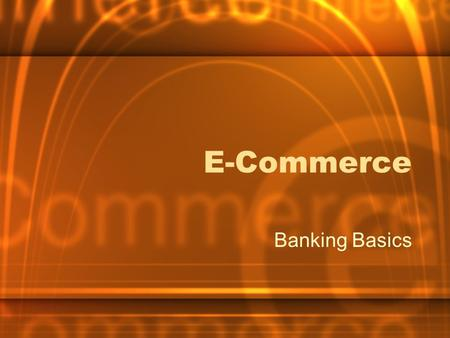 E-Commerce Banking Basics. What is it? Buying and selling of products or services over electronic systems such as the Internet and other computer networks.