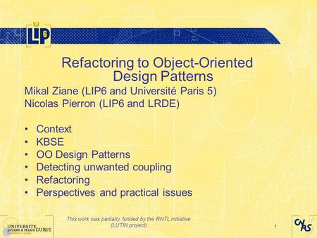 This work was partially funded by the RNTL initiative (LUTIN project) 1 Refactoring to Object-Oriented Design Patterns Mikal Ziane (LIP6 and Université.