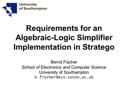 Bernd Fischer School of Electronics and Computer Science University of Southampton Requirements for an Algebraic-Logic Simplifier.