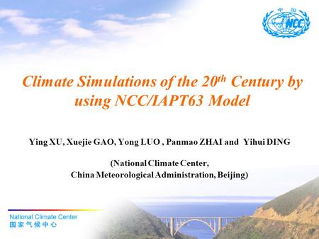 Climate Simulations of the 20 th Century by using NCC/IAPT63 Model Ying XU, Xuejie GAO, Yong LUO, Panmao ZHAI and Yihui DING (National Climate Center,