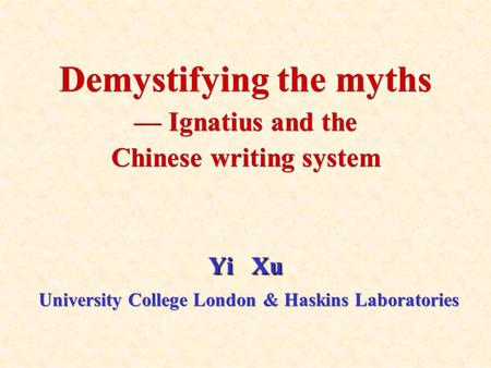 Yi Xu Demystifying the myths — Ignatius and the Chinese writing system Yi Xu University College London & Haskins Laboratories.