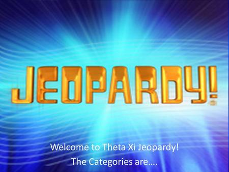 Welcome to Theta Xi Jeopardy! The Categories are….