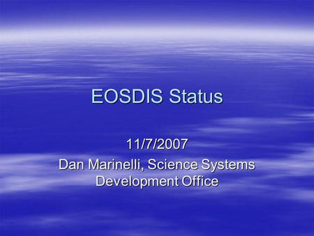 EOSDIS Status 11/7/2007 Dan Marinelli, Science Systems Development Office.