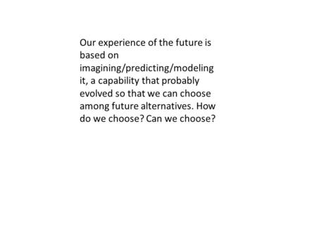 Our experience of the future is based on imagining/predicting/modeling it, a capability that probably evolved so that we can choose among future alternatives.